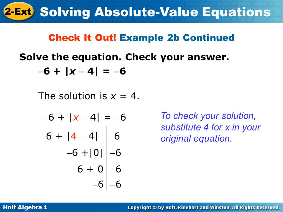 Holt Algebra 1 2-Ext Solving Absolute-Value Equations Solve the equation. Check your answer. Check It Out! Example 2b Continued 6 + |x 4| = 6 6 + |4 4