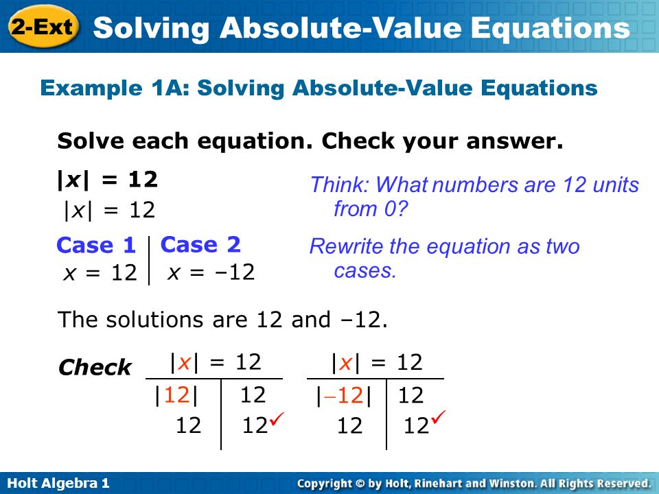 Holt Algebra 1 2-Ext Solving Absolute-Value Equations Example 1A: Solving Absolute-Value Equations Solve each equation. Check your answer. |x| = 12 Ca