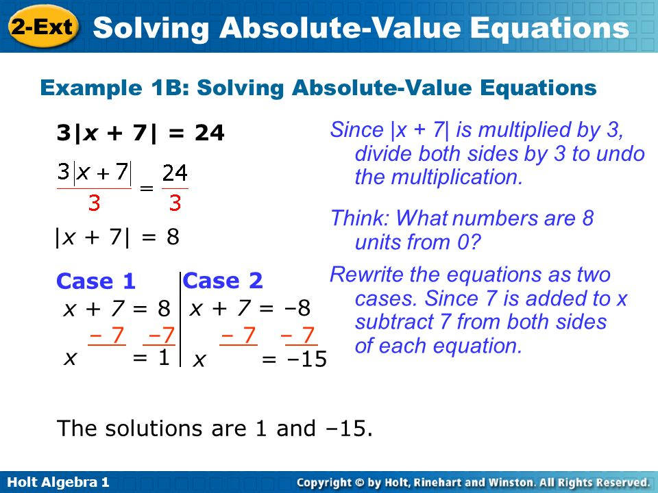 Holt Algebra 1 2-Ext Solving Absolute-Value Equations Example 1B: Solving Absolute-Value Equations 3|x + 7| = 24 |x + 7| = 8 The solutions are 1 and –