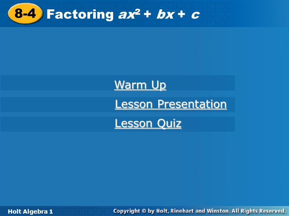 Holt Algebra 1 8-4 Factoring ax 2 + bx + c 8-4 Factoring ax 2 + bx + c Holt Algebra 1 Warm Up Warm Up Lesson Presentation Lesson Presentation Lesson Q