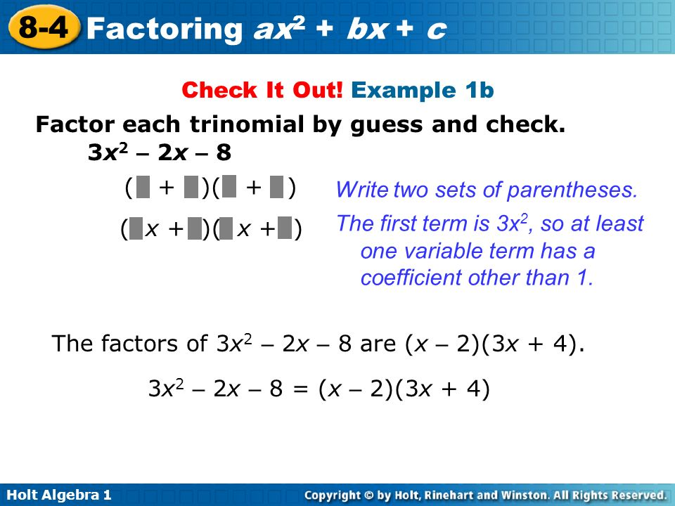 Holt Algebra 1 8-4 Factoring ax 2 + bx + c Check It Out! Example 1b Factor each trinomial by guess and check. ( + )( + ) Write two sets of parentheses