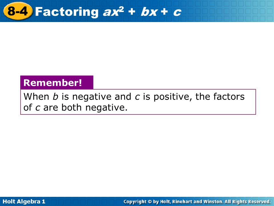 Holt Algebra 1 8-4 Factoring ax 2 + bx + c When b is negative and c is positive, the factors of c are both negative. Remember!