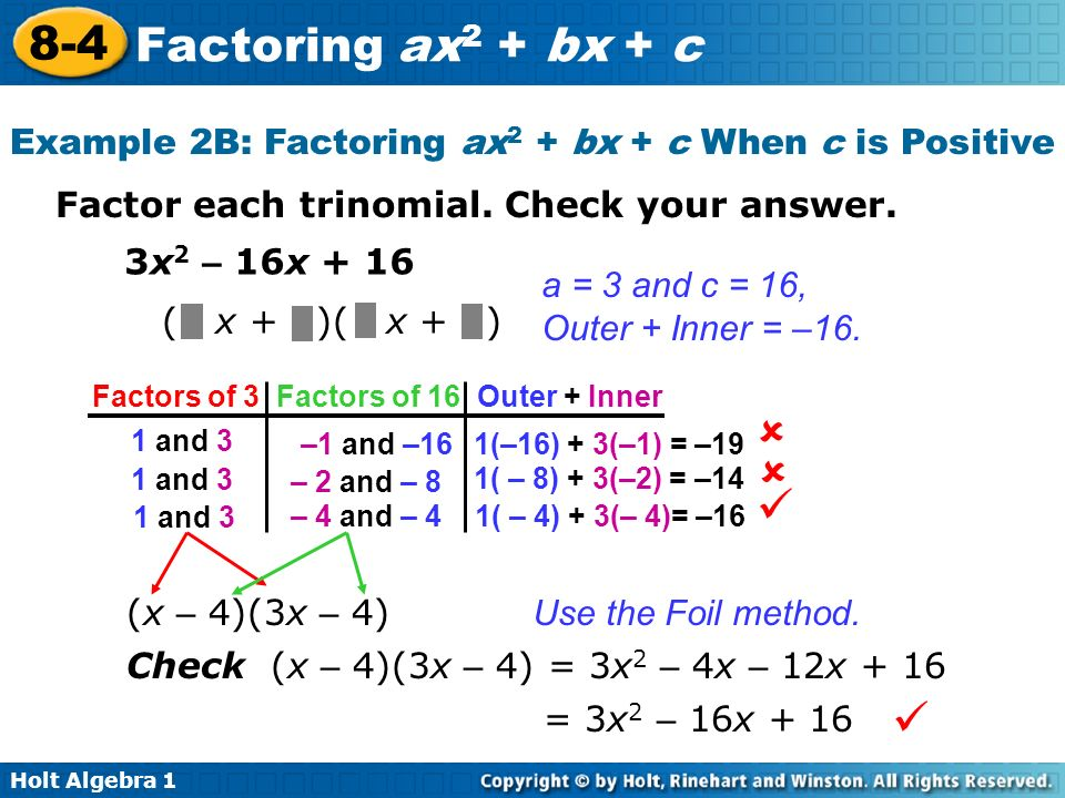 Holt Algebra 1 8-4 Factoring ax 2 + bx + c Factor each trinomial. Check your answer. 3x 2 – 16x + 16 a = 3 and c = 16, Outer + Inner = –16. (x – 4)(3x