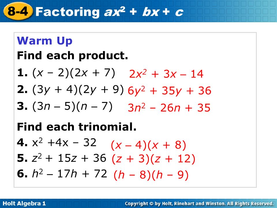 Holt Algebra 1 8-4 Factoring ax 2 + bx + c Warm Up Find each product. 1. (x – 2)(2x + 7) 2. (3y + 4)(2y + 9) 3. (3n – 5)(n – 7) Find each trinomial. 4