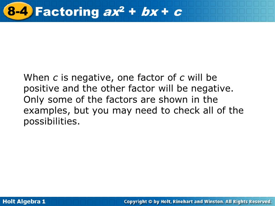 Holt Algebra 1 8-4 Factoring ax 2 + bx + c When c is negative, one factor of c will be positive and the other factor will be negative. Only some of th