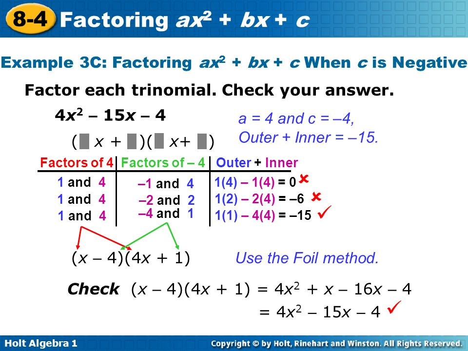 Holt Algebra 1 8-4 Factoring ax 2 + bx + c Factor each trinomial. Check your answer. 4x 2 – 15x – 4 ( x + )( x+ ) a = 4 and c = –4, Outer + Inner = –1