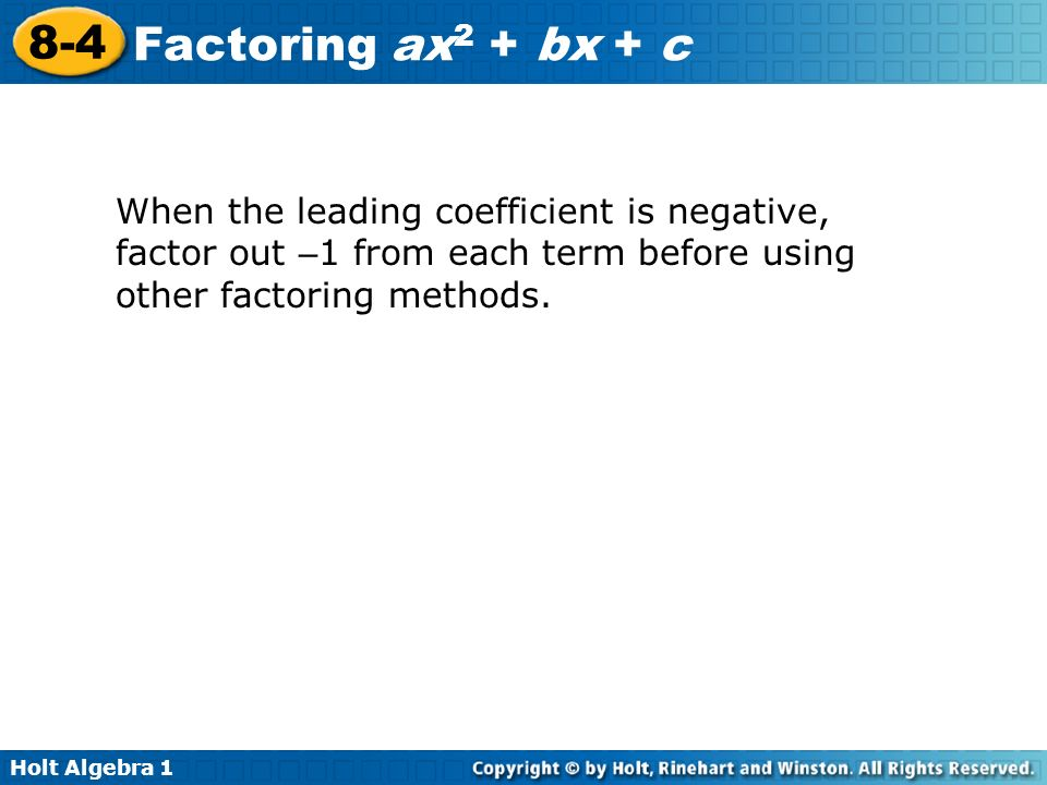 Holt Algebra 1 8-4 Factoring ax 2 + bx + c When the leading coefficient is negative, factor out – 1 from each term before using other factoring method