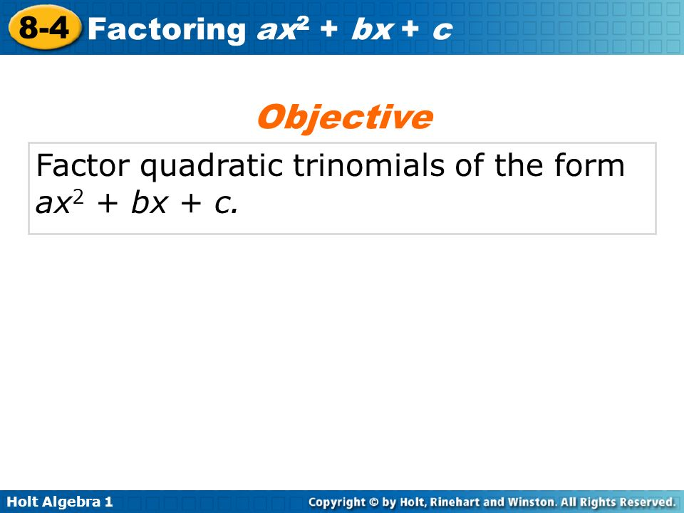 Holt Algebra 1 8-4 Factoring ax 2 + bx + c Factor quadratic trinomials of the form ax 2 + bx + c. Objective