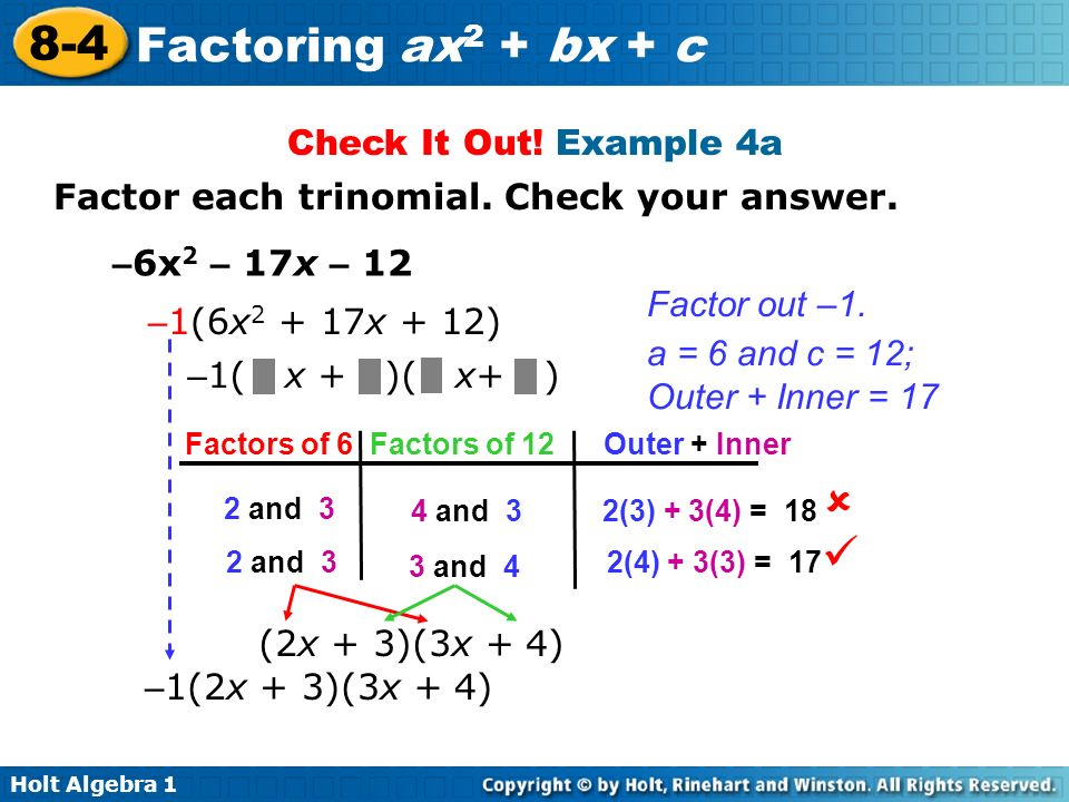 Holt Algebra 1 8-4 Factoring ax 2 + bx + c Check It Out! Example 4a Factor each trinomial. Check your answer. – 6x 2 – 17x – 12 – 1(6x 2 + 17x + 12) –