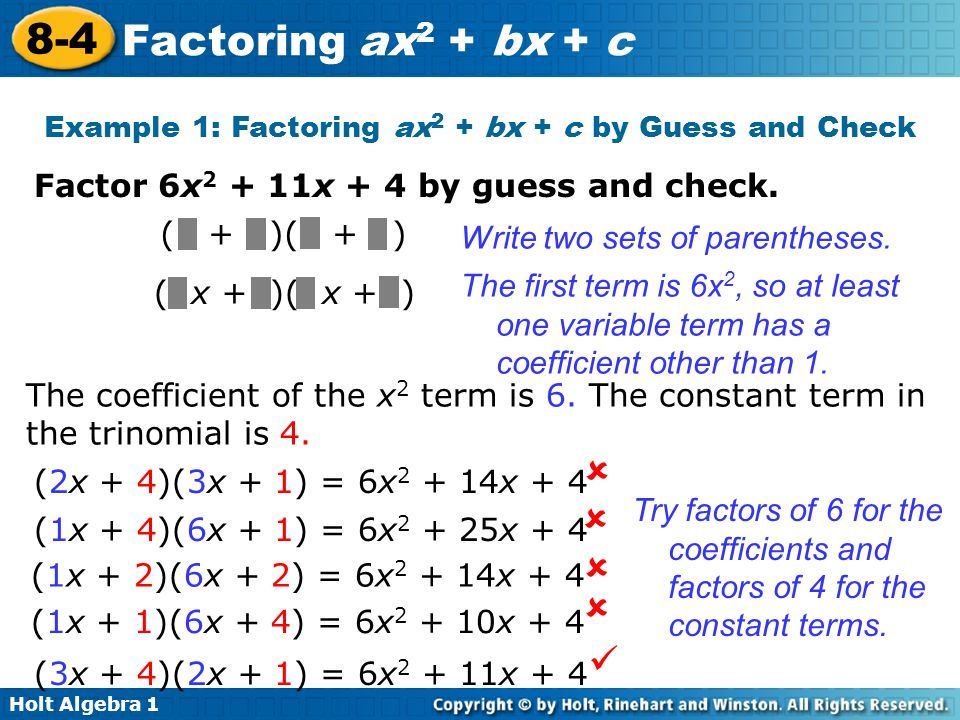 Holt Algebra 1 8-4 Factoring ax 2 + bx + c Example 1: Factoring ax 2 + bx + c by Guess and Check Factor 6x 2 + 11x + 4 by guess and check. ( + )( + )