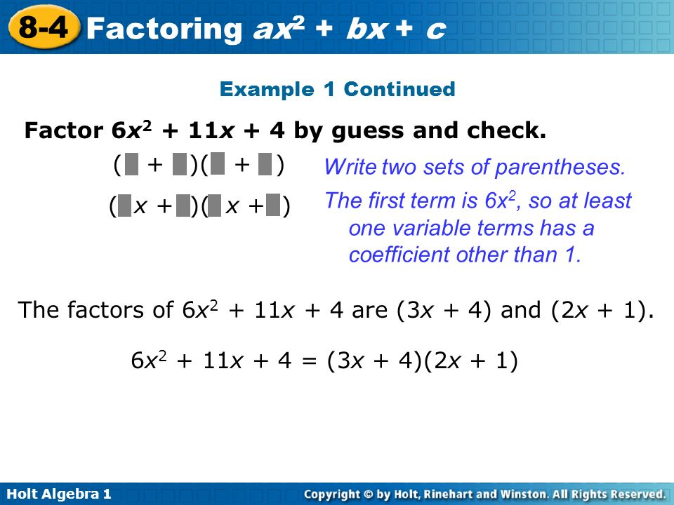 Holt Algebra 1 8-4 Factoring ax 2 + bx + c Example 1 Continued Factor 6x 2 + 11x + 4 by guess and check. ( + )( + ) Write two sets of parentheses. The