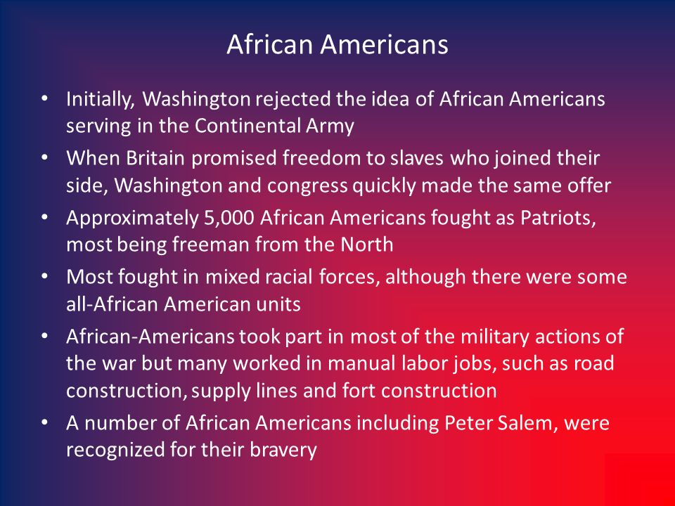 African Americans Initially, Washington rejected the idea of African Americans serving in the Continental Army When Britain promised freedom to slaves who joined their side, Washington and congress quickly made the same offer Approximately 5,000 African Americans fought as Patriots, most being freeman from the North Most fought in mixed racial forces, although there were some all-African American units African-Americans took part in most of the military actions of the war but many worked in manual labor jobs, such as road construction, supply lines and fort construction A number of African Americans including Peter Salem, were recognized for their bravery
