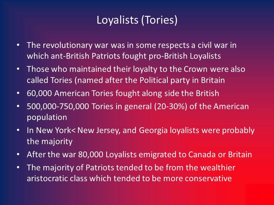 Loyalists (Tories) The revolutionary war was in some respects a civil war in which ant-British Patriots fought pro-British Loyalists Those who maintai