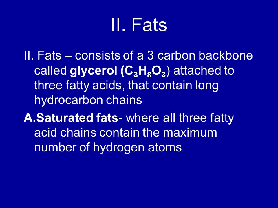II. Fats II. Fats – consists of a 3 carbon backbone called glycerol (C 3 H 8 O 3 ) attached to three fatty acids, that contain long hydrocarbon chains
