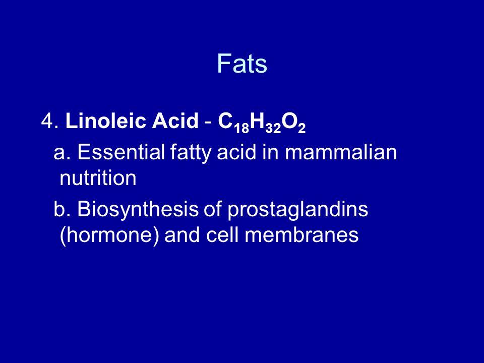 Fats 4. Linoleic Acid - C 18 H 32 O 2 a. Essential fatty acid in mammalian nutrition b. Biosynthesis of prostaglandins (hormone) and cell membranes
