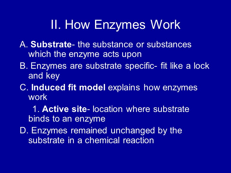 II. How Enzymes Work A. Substrate- the substance or substances which the enzyme acts upon B. Enzymes are substrate specific- fit like a lock and key C