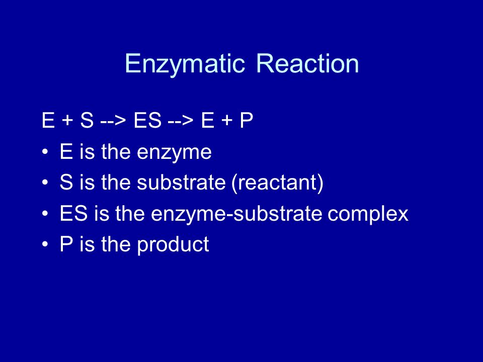 Enzymatic Reaction E + S --> ES --> E + P E is the enzyme S is the substrate (reactant) ES is the enzyme-substrate complex P is the product