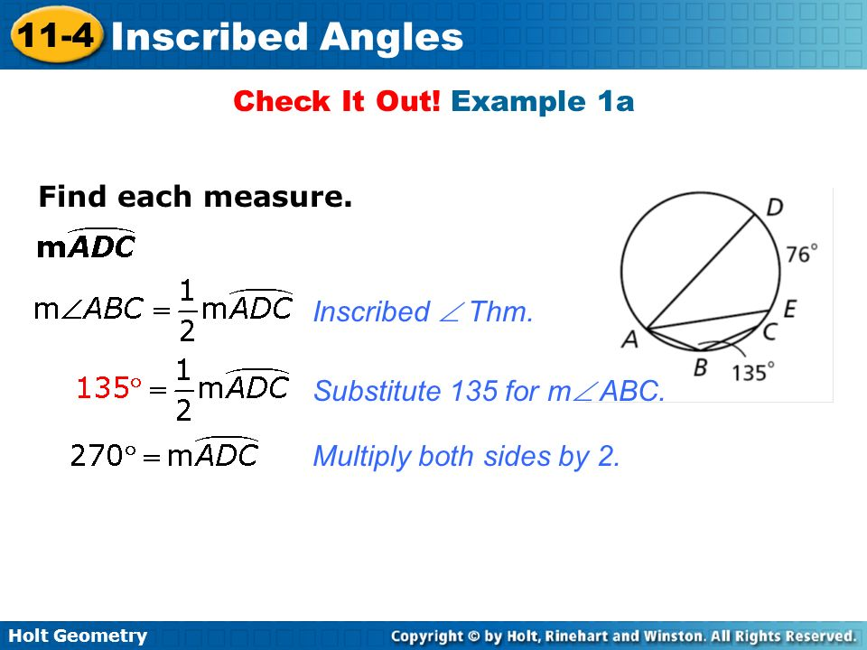 Holt Geometry 11-4 Inscribed Angles Check It Out! Example 1a Find each measure. Inscribed Thm. Substitute 135 for m ABC. Multiply both sides by 2.