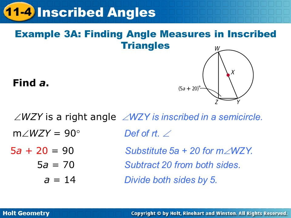 Holt Geometry 11-4 Inscribed Angles Example 3A: Finding Angle Measures in Inscribed Triangles Find a. WZY is a right angle WZY is inscribed in a semic