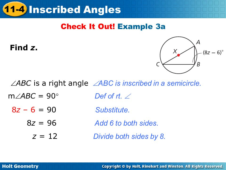 Holt Geometry 11-4 Inscribed Angles Check It Out! Example 3a Find z. 8z – 6 = 90 Substitute. 8z = 96 Add 6 to both sides. z = 12 Divide both sides by