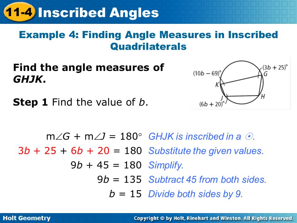 Holt Geometry 11-4 Inscribed Angles Find the angle measures of GHJK. Example 4: Finding Angle Measures in Inscribed Quadrilaterals mG + mJ = 180 GHJK
