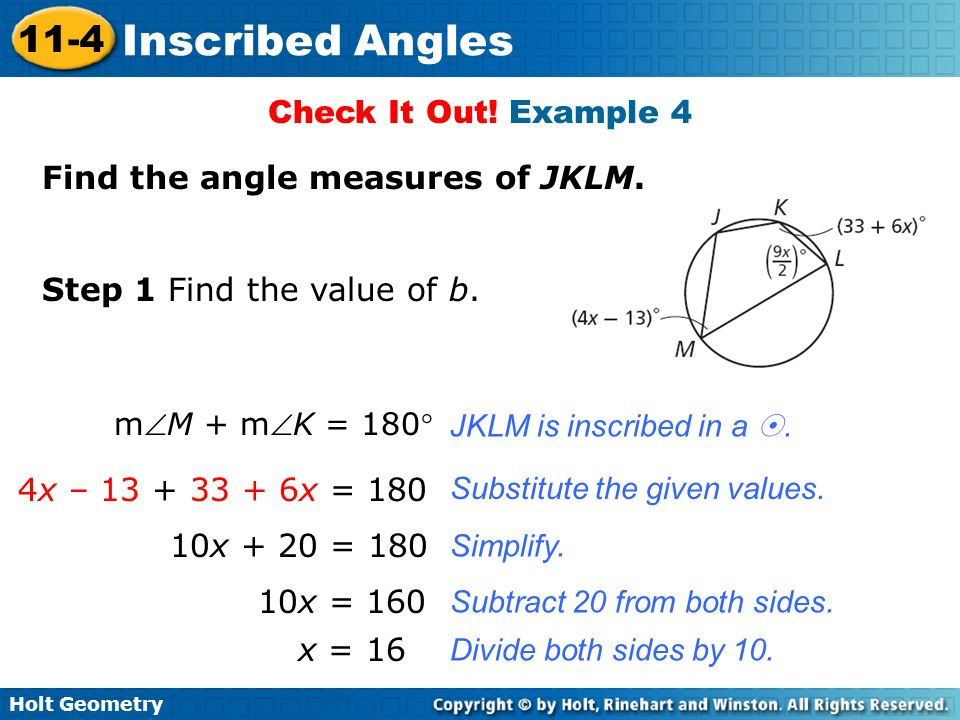 Holt Geometry 11-4 Inscribed Angles Check It Out! Example 4 Find the angle measures of JKLM. Step 1 Find the value of b. mM + mK = 180 JKLM is inscrib