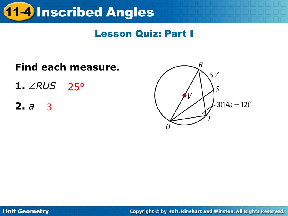 Holt Geometry 11-4 Inscribed Angles Lesson Quiz: Part I Find each measure. 1. RUS 2. a 25° 3