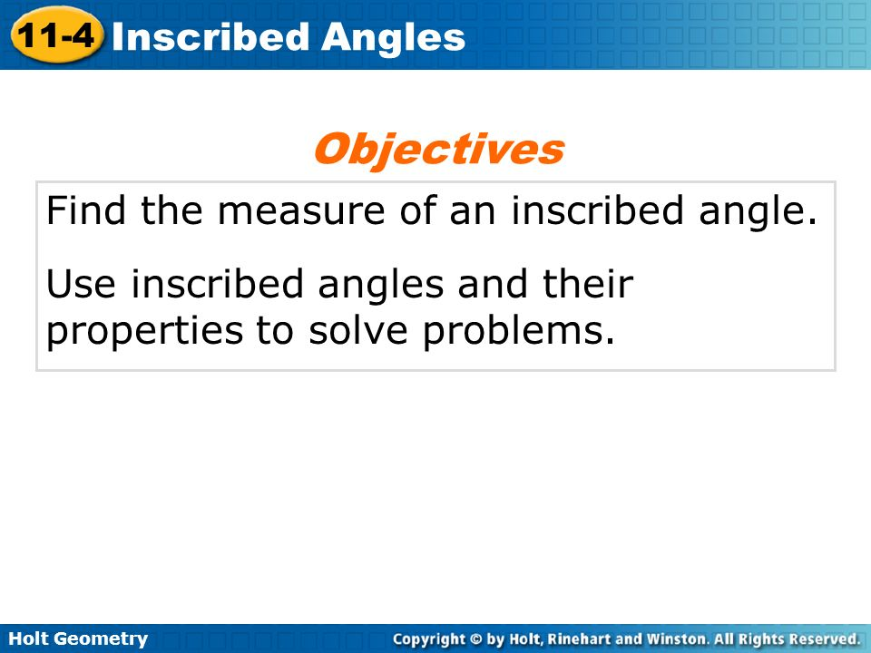 Holt Geometry 11-4 Inscribed Angles Find the measure of an inscribed angle. Use inscribed angles and their properties to solve problems. Objectives
