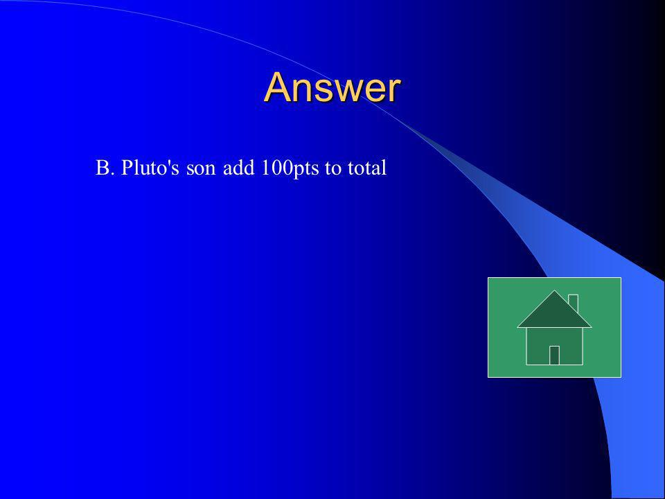 Answer B. Pluto s son add 100pts to total