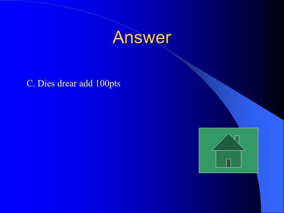 Answer C. Dies drear add 100pts