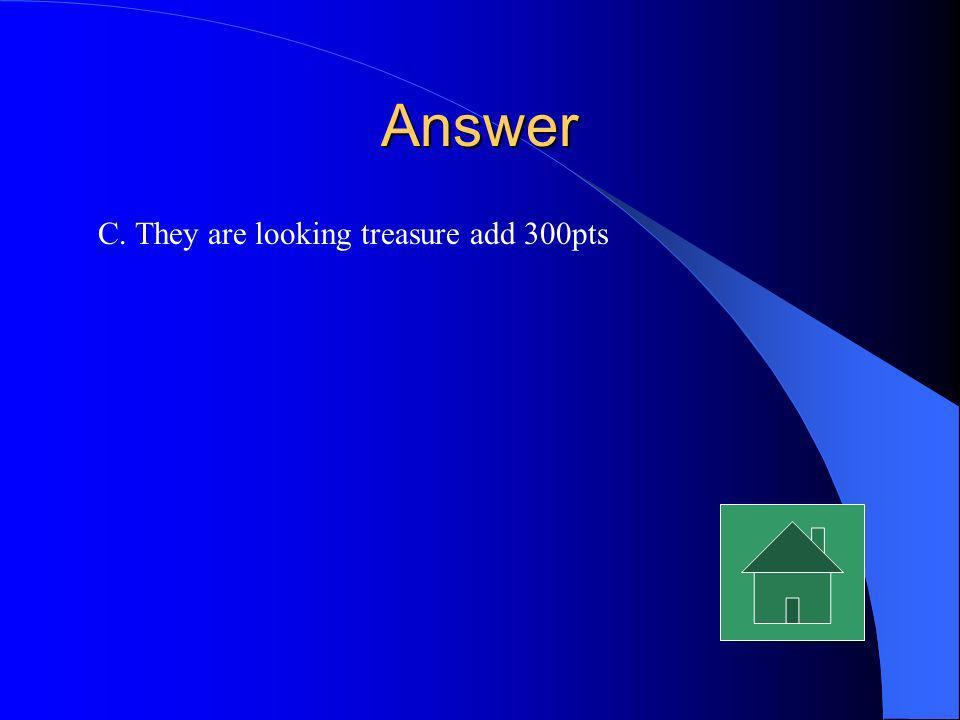 Answer C. They are looking treasure add 300pts