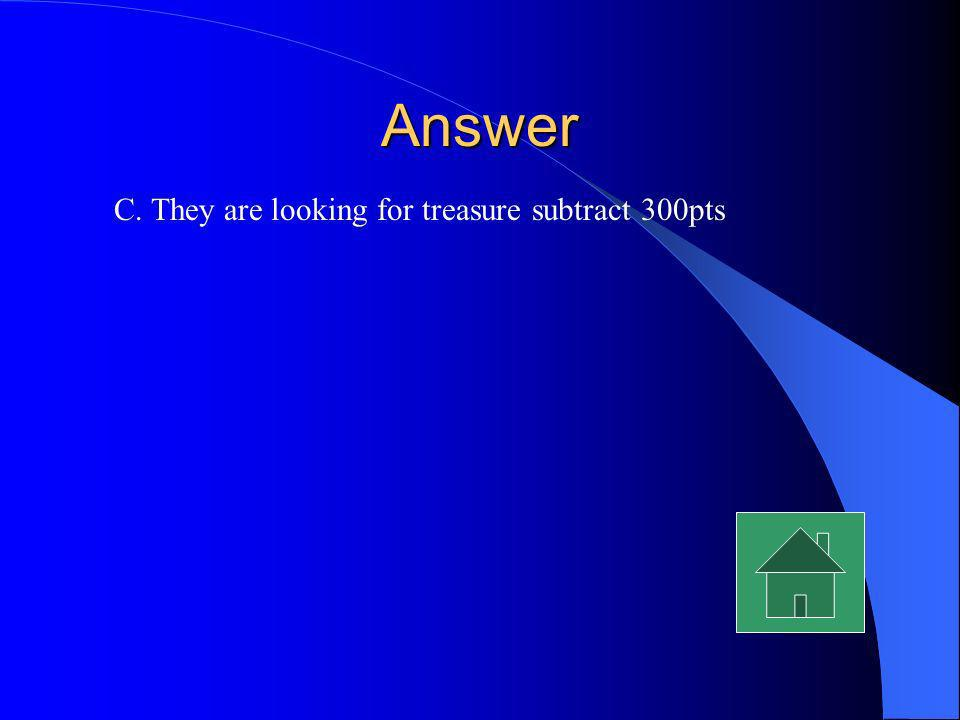 Answer C. They are looking for treasure subtract 300pts