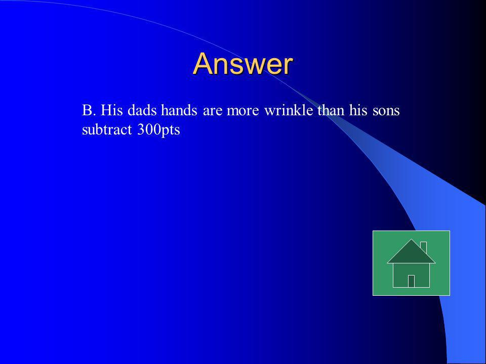 Answer B. His dads hands are more wrinkle than his sons subtract 300pts
