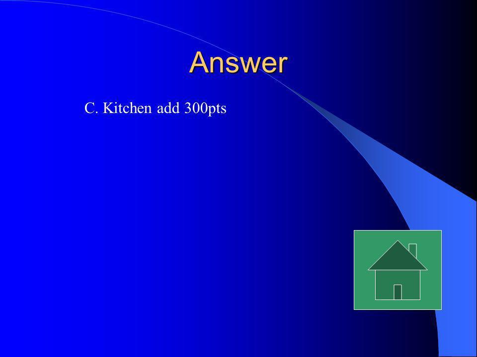 Answer C. Kitchen add 300pts
