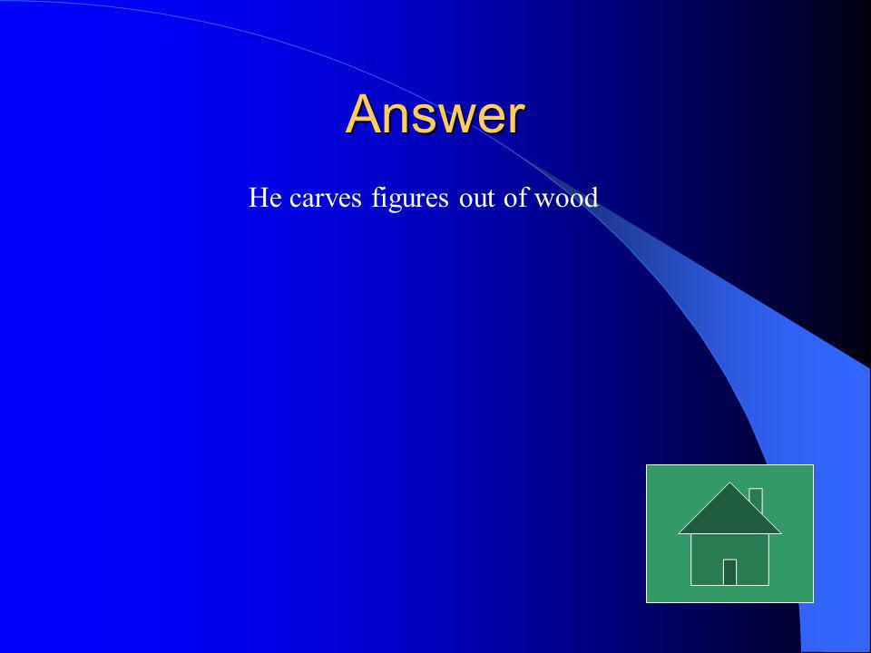 Answer He carves figures out of wood
