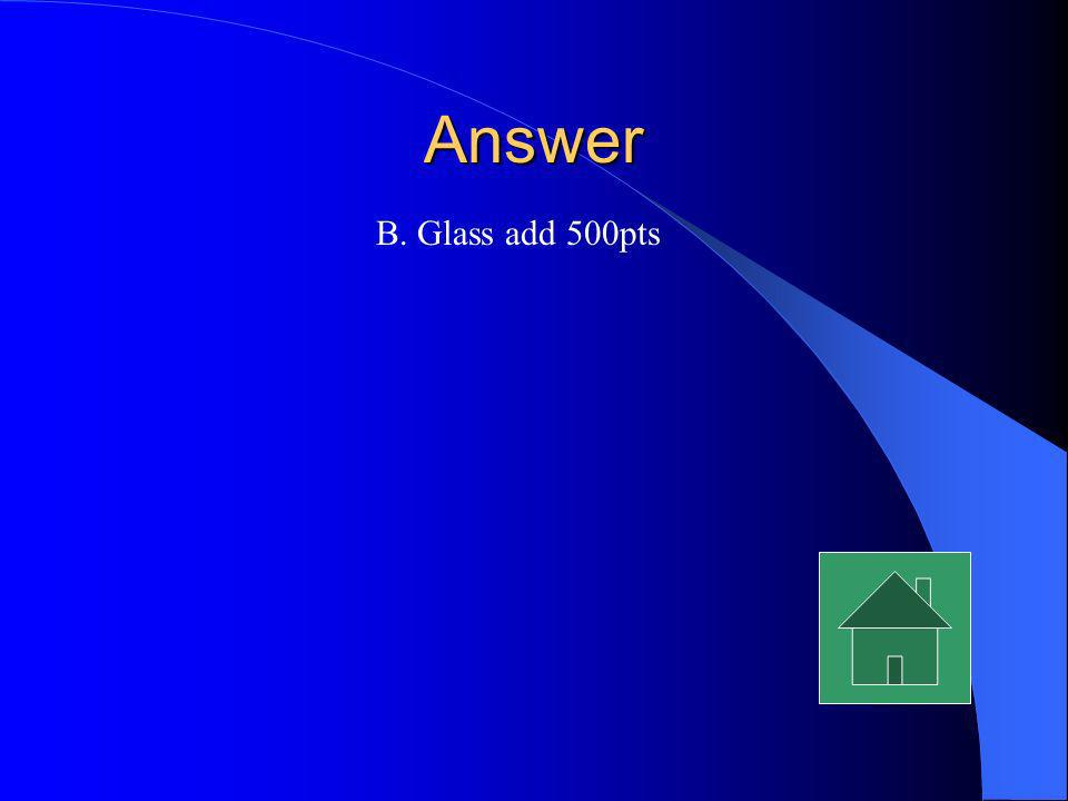 Answer B. Glass add 500pts
