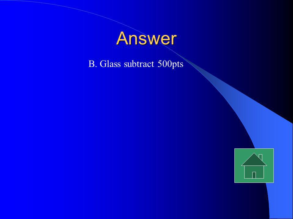 Answer B. Glass subtract 500pts