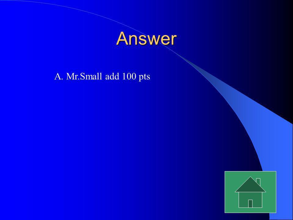Answer A. Mr.Small add 100 pts
