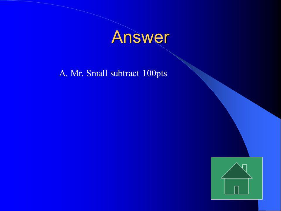 Answer A. Mr. Small subtract 100pts
