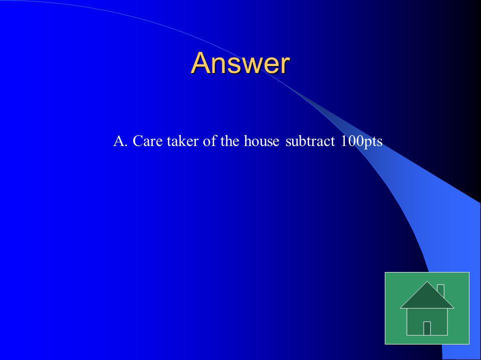 Answer A. Care taker of the house subtract 100pts
