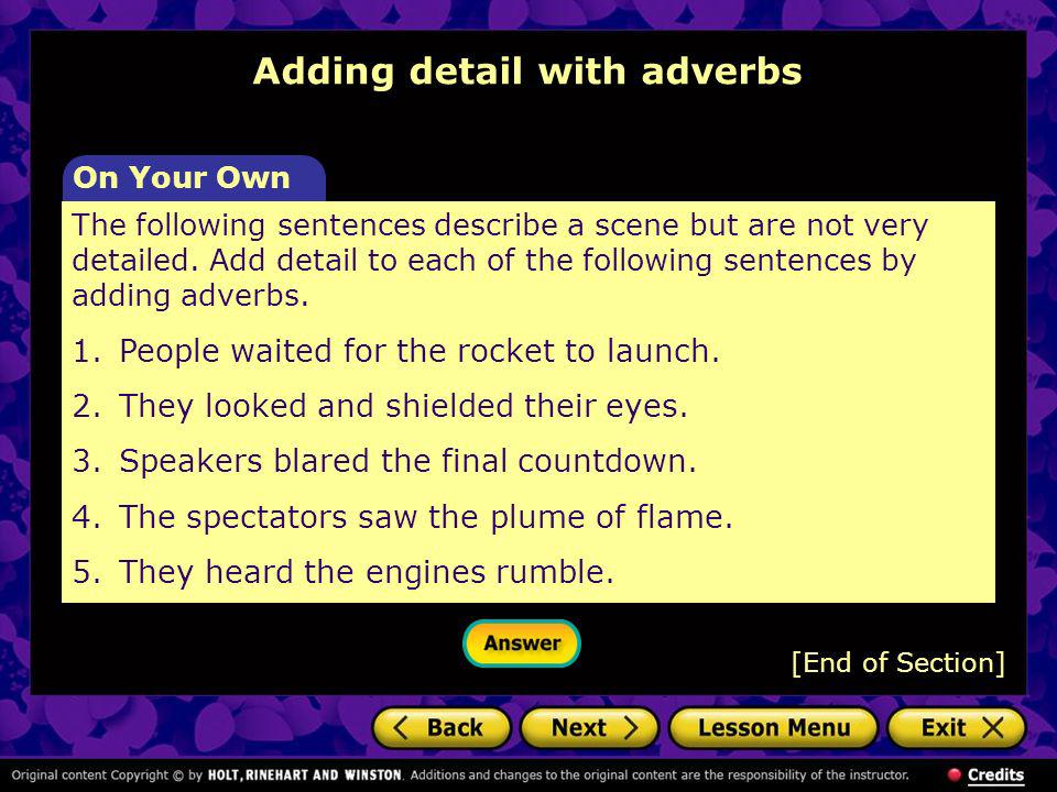 Adding detail with adverbs [End of Section] The following sentences describe a scene but are not very detailed. Add detail to each of the following se
