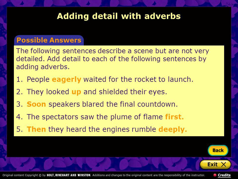 Adding detail with adverbs Possible Answers The following sentences describe a scene but are not very detailed. Add detail to each of the following se