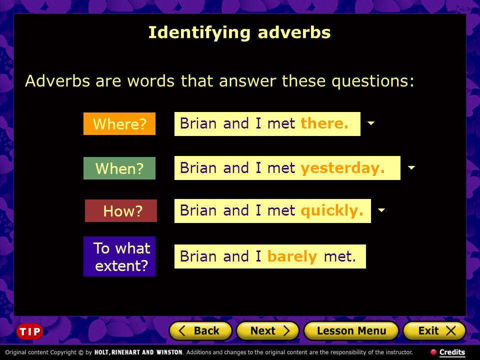 Identifying adverbs Adverbs are words that answer these questions: To what extent? How? Where? When? Brian and I met there. Brian and I met yesterday.