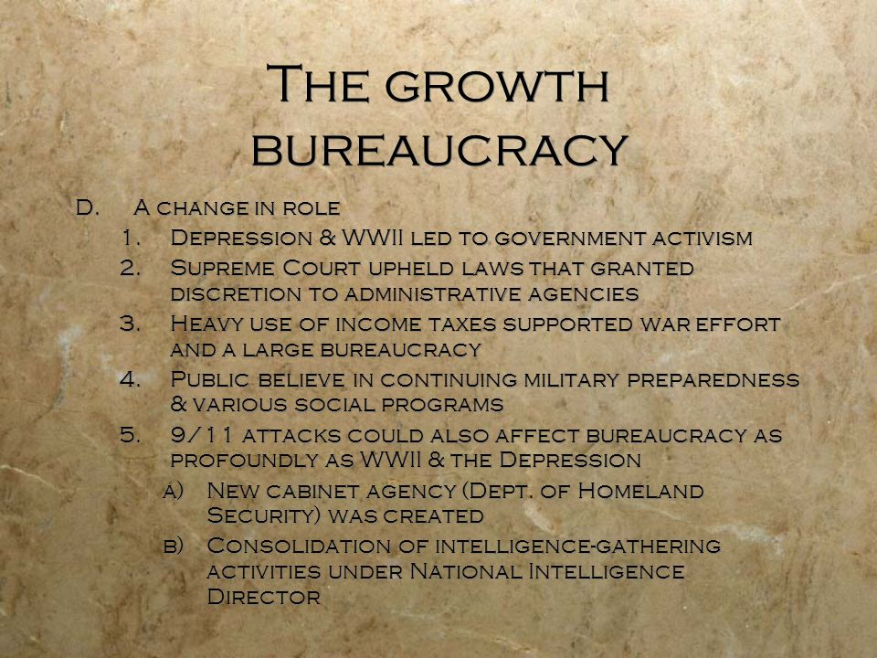 The growth bureaucracy D.A change in role 1.Depression & WWII led to government activism 2.Supreme Court upheld laws that granted discretion to admini