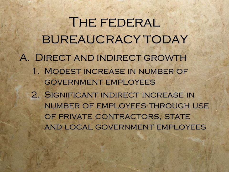 The federal bureaucracy today A.Direct and indirect growth 1.Modest increase in number of government employees 2.Significant indirect increase in numb