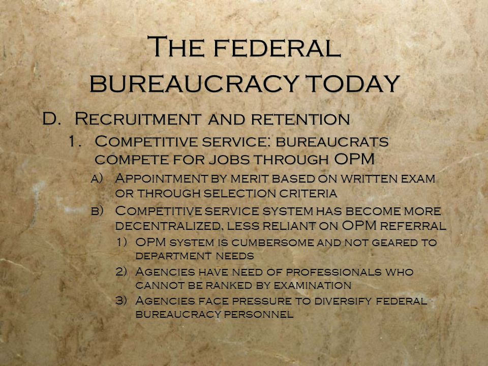 The federal bureaucracy today D.Recruitment and retention 1.Competitive service: bureaucrats compete for jobs through OPM a)Appointment by merit based