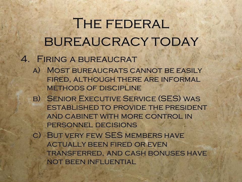The federal bureaucracy today 4.Firing a bureaucrat a)Most bureaucrats cannot be easily fired, although there are informal methods of discipline b)Sen