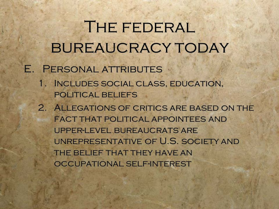 The federal bureaucracy today E.Personal attributes 1.Includes social class, education, political beliefs 2.Allegations of critics are based on the fa