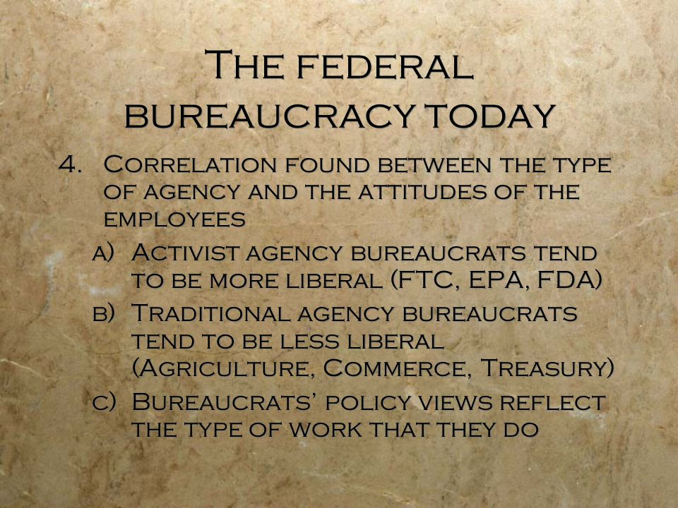 The federal bureaucracy today 4.Correlation found between the type of agency and the attitudes of the employees a)Activist agency bureaucrats tend to