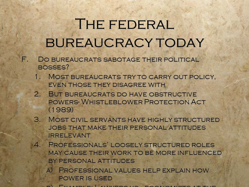 The federal bureaucracy today F.Do bureaucrats sabotage their political bosses? 1.Most bureaucrats try to carry out policy, even those they disagree w